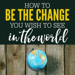 How to Be the Change You Wish to See in the World