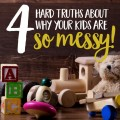 Have messy kids? Join the club! I found myself constantly frustrated by toy and kid messes until I realized these four hard truths about why my kids are so messy. Are your kids messy for the same reasons?