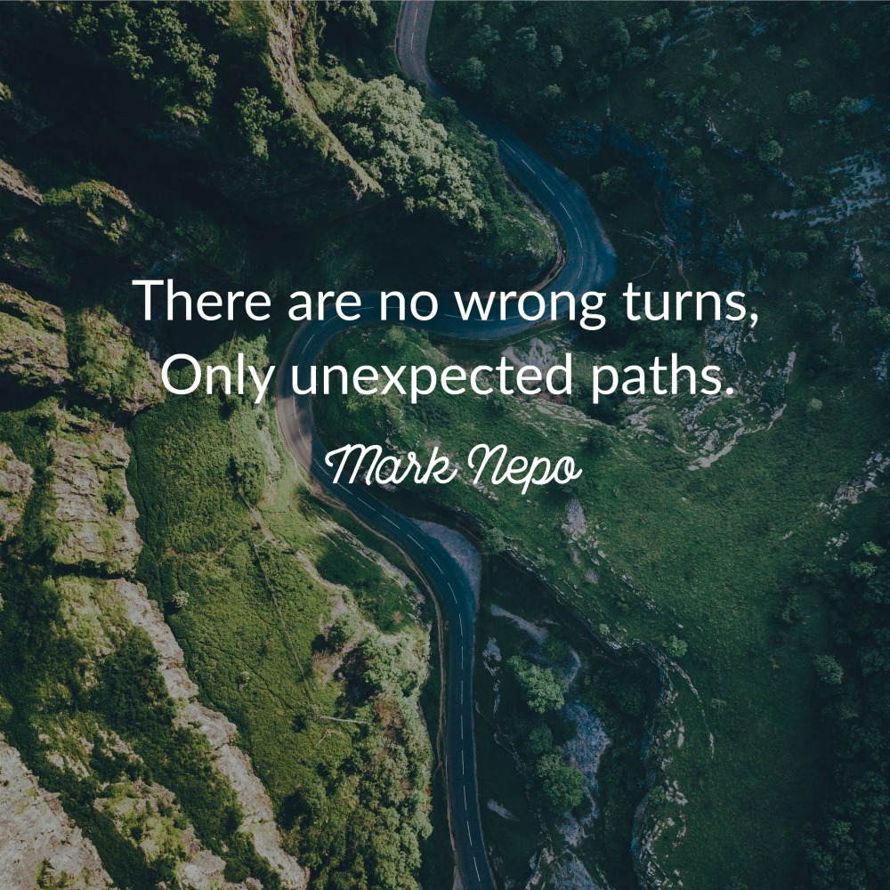 There are no wrong turns, only unexpected paths. Mark Nepo
