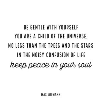 Inspiring quote: Be gentle with yourself. You are a child of the universe, no less than the trees and the stars. In the noisy confusion of life, keep peace in your soul. Max Ehrmann